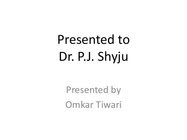 Presented toDr. P.J. Shyju Presented by Omkar Tiwari