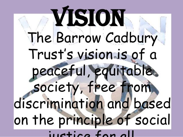 mission and objectives of cadbury Our vision the trust's vision is of a just and peaceful society which recognises the equal value.