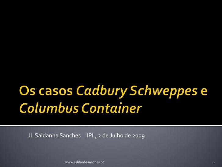 Os casos CadburySchweppese ColumbusContainer<br />JL Saldanha Sanches     IPL, 2 de Julho de 2009<br />1<br />www.saldanha...