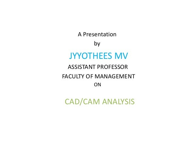A Presentation by JYYOTHEES MV ASSISTANT PROFESSOR FACULTY OF MANAGEMENT ON CAD/CAM ANALYSIS