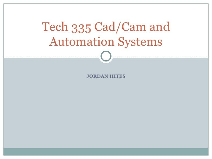Tech 335 Cad/Cam and  Automation Systems        JORDAN HITES