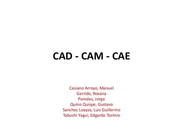 CAD - CAM - CAE Casiano Arroyo, Manuel Garrido, Roxana Paredes, Jorge Quino Quispe, Gustavo Sanchez Loayza, Luis Guillermo...