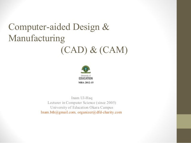 Computer-aided Design & Manufacturing (CAD) & (CAM)  Inam Ul-Haq Lecturer in Computer Science (since 2005) University of E...