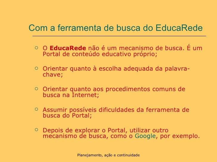 Com a ferramenta de busca do EducaRede <ul><li>O  EducaRede  não é um mecanismo de busca. É um Portal de conteúdo educativ...