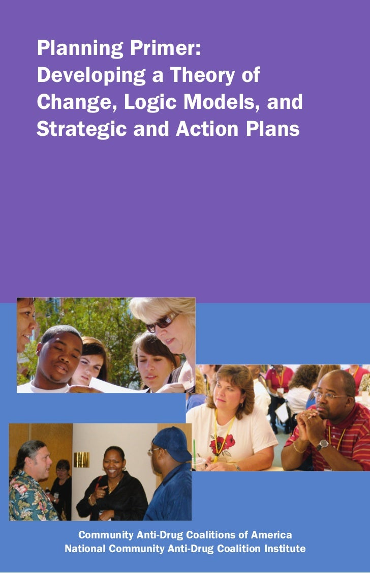 Planning Primer:Developing a Theory ofChange, Logic Models, andStrategic and Action Plans    Community Anti-Drug Coalition...