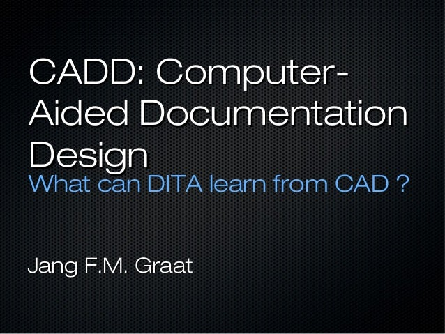 CADD: Computer-Aided DocumentationDesignWhat can DITA learn from CAD ?Jang F.M. Graat