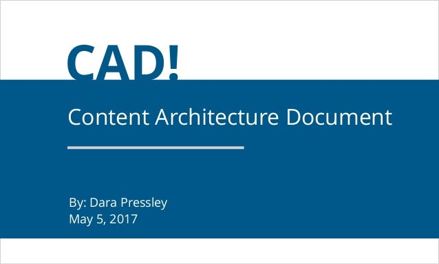 CAD! Content Architecture Document By: Dara Pressley May 5, 2017