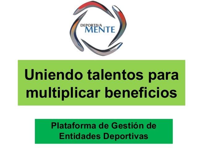 Uniendo talentos para multiplicar beneficios Plataforma de Gestión de Entidades Deportivas