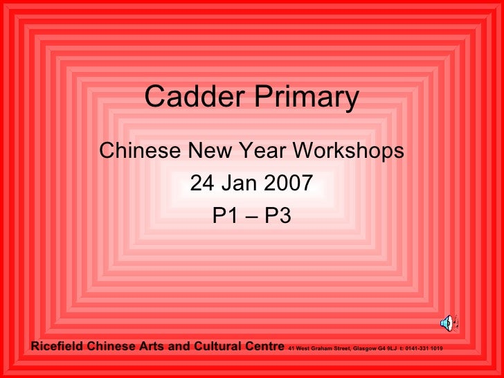 Cadder Primary Chinese New Year Workshops 24 Jan 2007 P1 – P3 Ricefield   Chinese Arts and Cultural Centre  41 West Graham ...