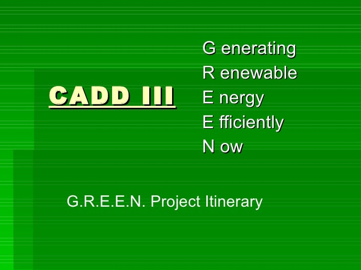 CADD III G enerating  R enewable  E nergy  E fficiently  N ow  G.R.E.E.N. Project Itinerary
