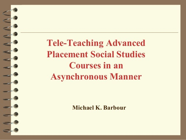 Tele-Teaching AdvancedPlacement Social Studies     Courses in an Asynchronous Manner      Michael K. Barbour