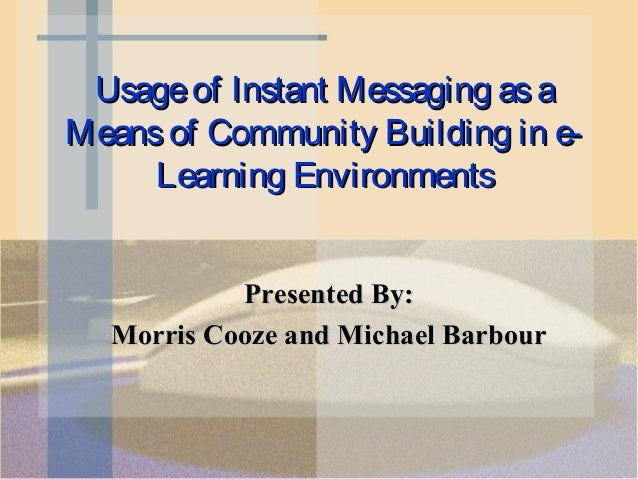 Usage of Instant Messaging as aMeans of Community Building in e-     Learning Environments           Presented By:  Morris...