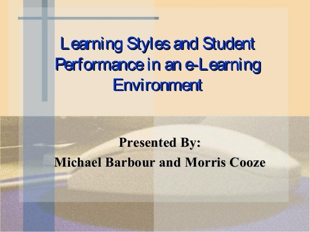 Learning Styles and StudentPerformance in an e-Learning        Environment          Presented By:Michael Barbour and Morri...