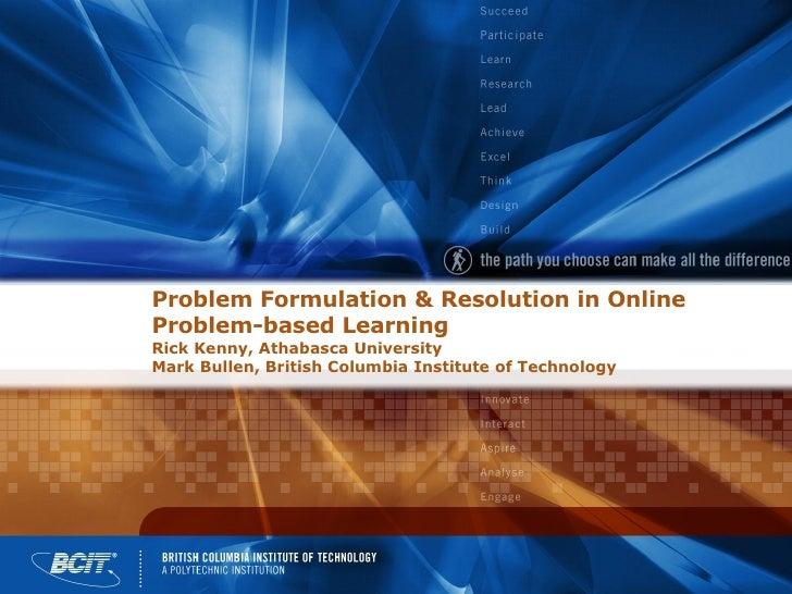 Problem Formulation & Resolution in Online Problem-based Learning Rick Kenny, Athabasca University Mark Bullen, British Co...