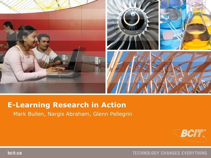 E-Learning Research in Action Mark Bullen, Nargis Abraham, Glenn Pellegrin