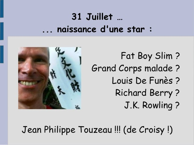31 Juillet … ... naissance d'une star : Fat Boy Slim ? Grand Corps malade ? Louis De Funès ? Richard Berry ? J.K. Rowling ...