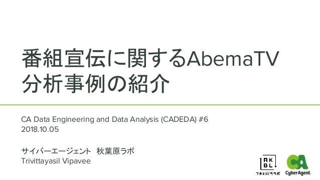 番組宣伝に関するAbemaTV 分析事例の紹介 CA Data Engineering and Data Analysis (CADEDA) #6 2018.10.05 サイバーエージェント 秋葉原ラボ Trivittayasil Vipave...