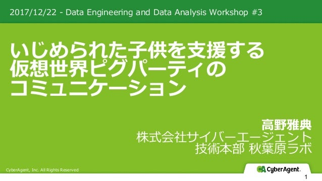 2017/12/22 - Data Engineering and Data Analysis Workshop #3 CyberAgent, Inc. All Rights Reserved 1 いじめられた⼦供を⽀援する 仮想世界ピグパーテ...