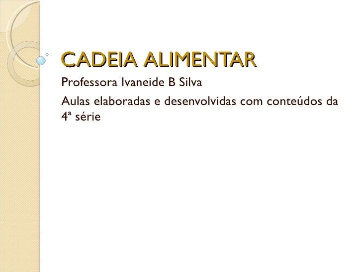 CADEIA ALIMENTARProfessora Ivaneide B SilvaAulas elaboradas e desenvolvidas com conteúdos da4ª série