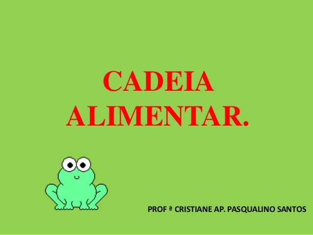 CADEIA ALIMENTAR. PROF ª CRISTIANE AP. PASQUALINO SANTOS