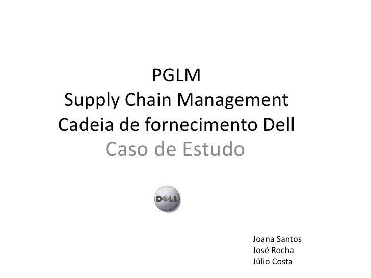 PGLMSupplyChainManagementCadeia de fornecimento Dell<br />Caso de Estudo<br />Joana Santos<br />José Rocha<br />Júlio Cost...