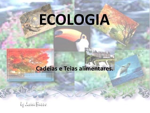 ECOLOGIA Cadeias e Teias alimentares.