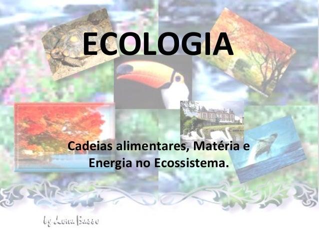 ECOLOGIACadeias alimentares, Matéria e   Energia no Ecossistema.