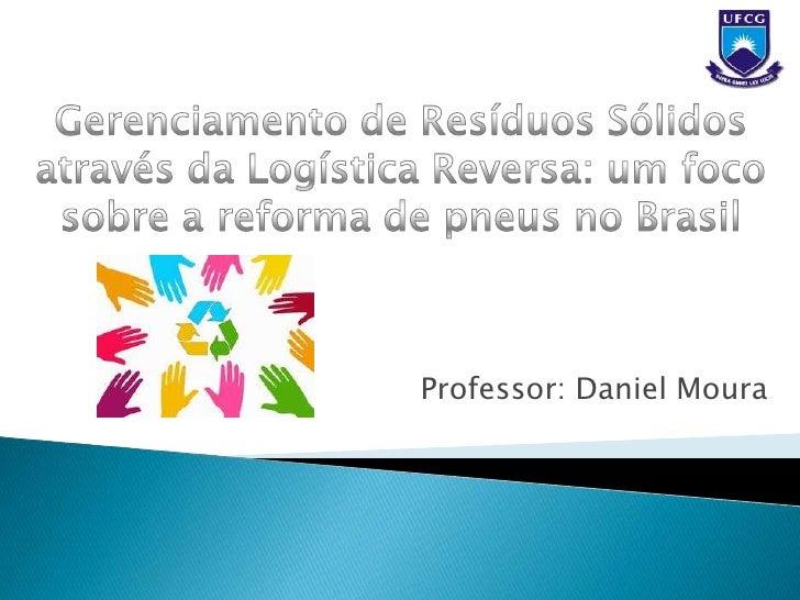 Gerenciamento de Resíduos Sólidos através da Logística Reversa: um foco sobre a reforma de pneus no Brasil<br />Professor:...