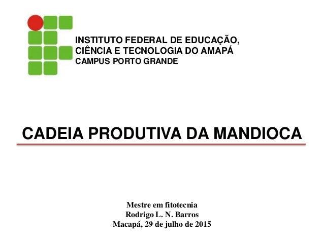 Mestre em fitotecnia Rodrigo L. N. Barros Macapá, 29 de julho de 2015 CADEIA PRODUTIVA DA MANDIOCA INSTITUTO FEDERAL DE ED...