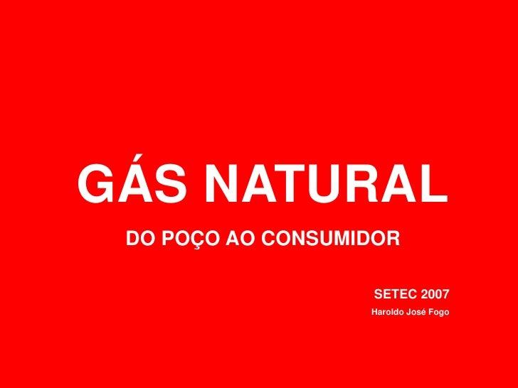 GÁS NATURAL DO POÇO AO CONSUMIDOR                   SETEC 2007                   Haroldo José Fogo