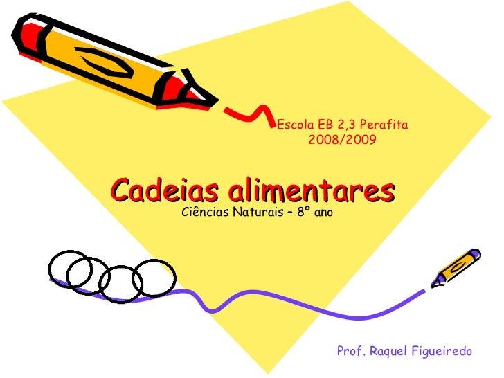 Cadeias alimentares Ciências Naturais – 8º ano Prof. Raquel Figueiredo Escola EB 2,3 Perafita 2008/2009