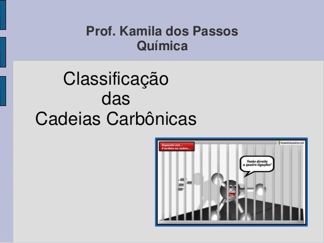Prof. Kamila dos Passos Química Classificação das Cadeias Carbônicas