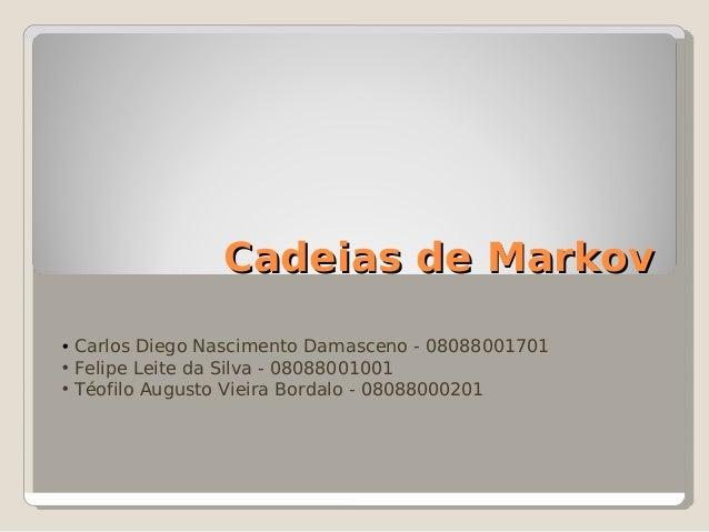 Cadeias de MarkovCadeias de Markov • Carlos Diego Nascimento Damasceno - 08088001701 • Felipe Leite da Silva - 08088001001...