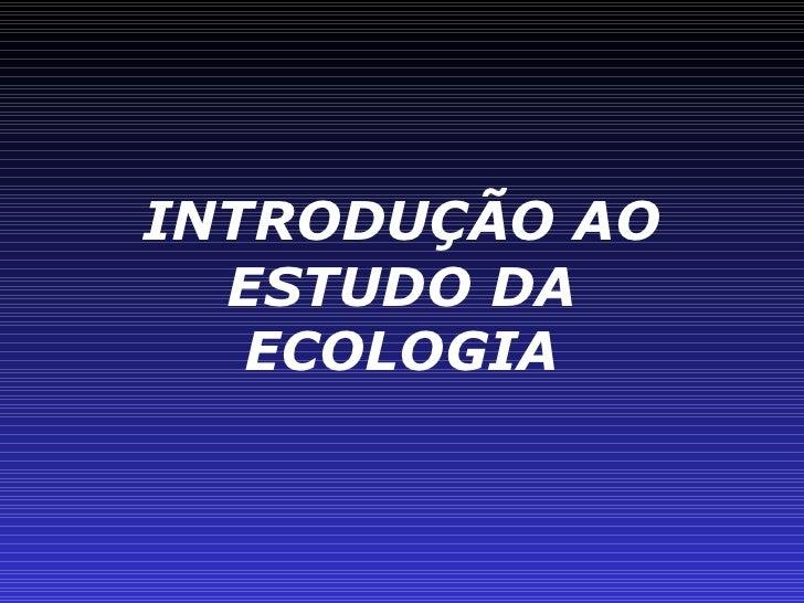 INTRODUÇÃO AO ESTUDO DA ECOLOGIA