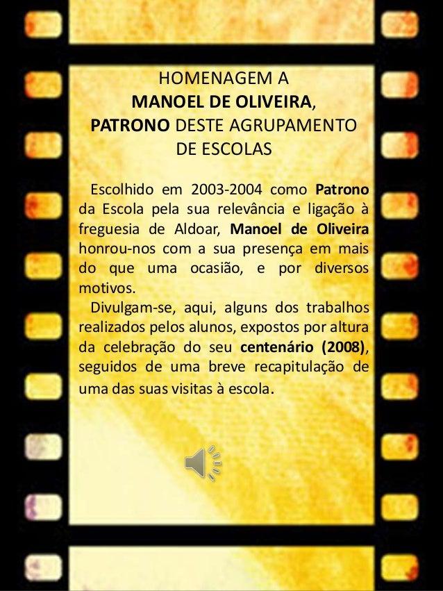 HOMENAGEM A MANOEL DE OLIVEIRA, PATRONO DESTE AGRUPAMENTO DE ESCOLAS Escolhido em 2003-2004 como Patrono da Escola pela su...