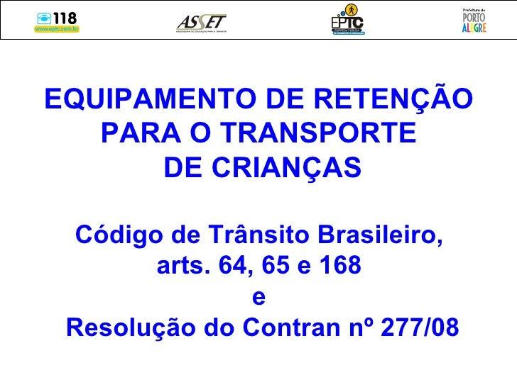 EQUIPAMENTO DE RETENÇÃO  PARA O TRANSPORTE  DE CRIANÇAS Código de Trânsito Brasileiro,  arts. 64, 65 e 168  e  Resolução d...