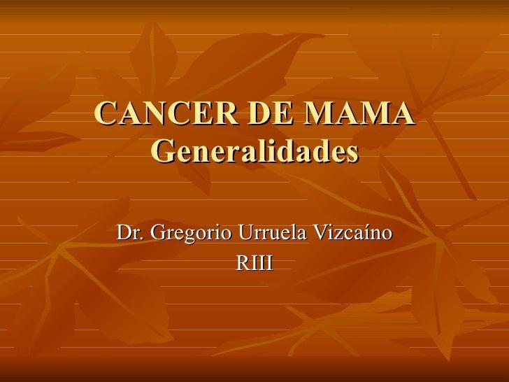CANCER DE MAMA Generalidades Dr. Gregorio Urruela Vizca íno RIII