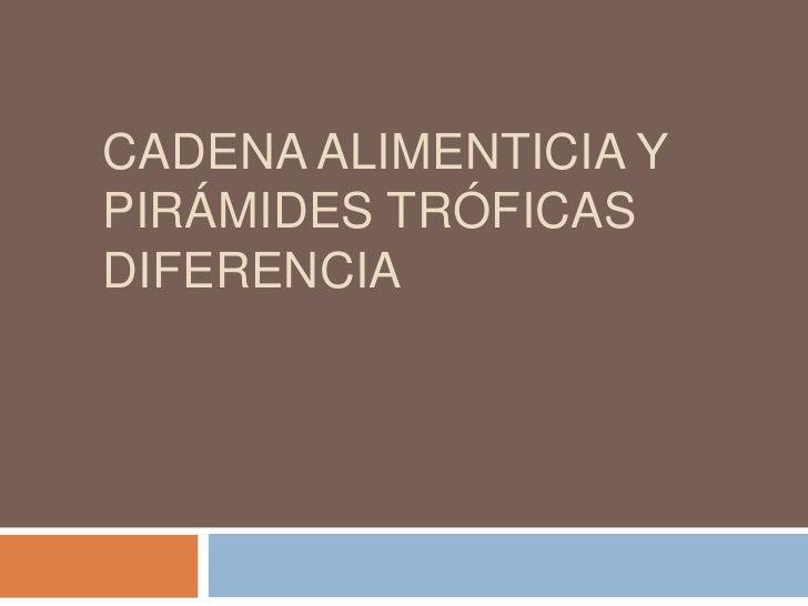 Cadena Alimenticia y Pirámides Tróficas  Diferencia<br />