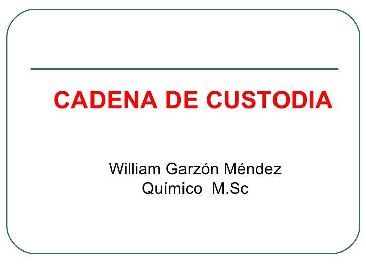 CADENA DE CUSTODIA   William Garzón Méndez        Químico M.Sc