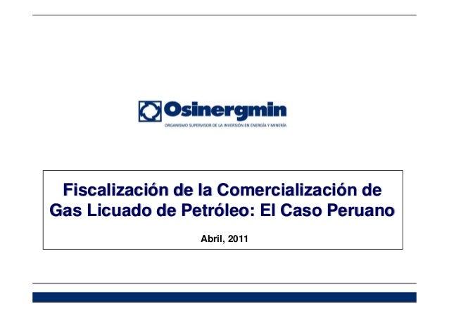Fiscalización de la Comercialización de Gas Licuado de Petróleo: El Caso Peruano Abril, 2011