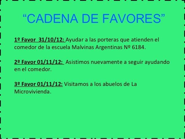 """""""CADENA DE FAVORES""""1º Favor 31/10/12: Ayudar a las porteras que atienden elcomedor de la escuela Malvinas Argentinas Nº 61..."""