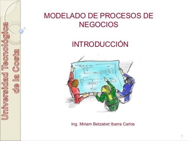 1 MODELADO DE PROCESOS DE NEGOCIOS INTRODUCCIÓN Ing. Miriam Betzabet Ibarra Carlos