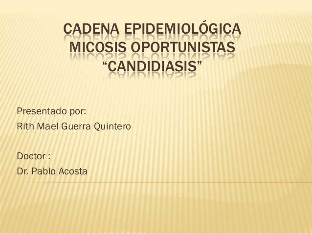 """CADENA EPIDEMIOLÓGICA           MICOSIS OPORTUNISTAS               """"CANDIDIASIS""""Presentado por:Rith Mael Guerra QuinteroDo..."""