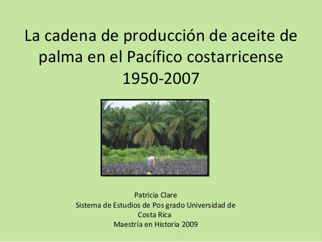 La cadena de producción de aceite de palma en el Pacífico costarricense 1950-2007 Patricia Clare Sistema de Estudios de Po...