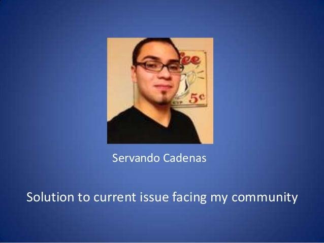 Servando Cadenas  Solution to current issue facing my community