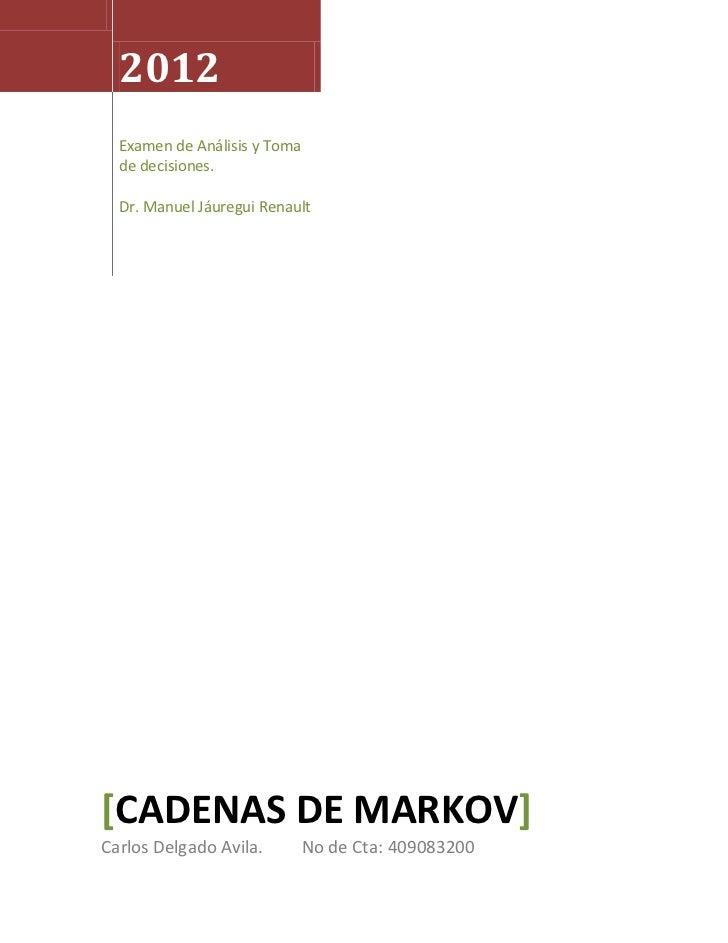 2012  Examen de Análisis y Toma  de decisiones.  Dr. Manuel Jáuregui Renault[CADENAS DE MARKOV]Carlos Delgado Avila.      ...