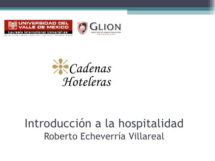 Introducción a la hospitalidad Roberto Echeverría Villareal <ul><li>Cadenas Hoteleras </li></ul>
