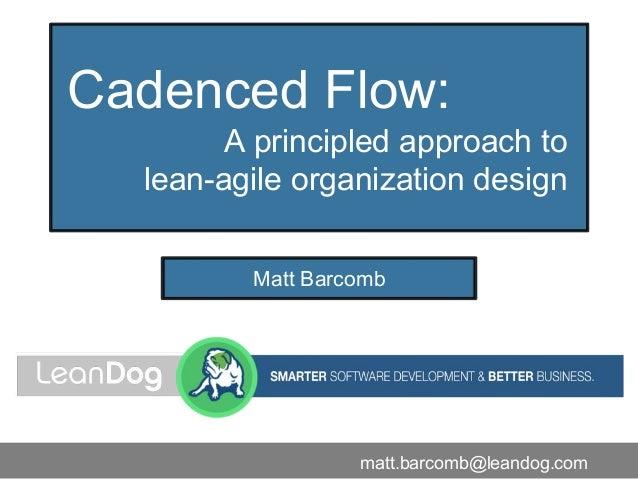 Cadenced Flow: A principled approach to lean-agile organization design Matt Barcomb matt.barcomb@leandog.com