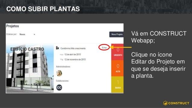 COMO SUBIR PLANTAS Vá em CONSTRUCT Webapp; Clique no ícone Editar do Projeto em que se deseja inserir a planta.