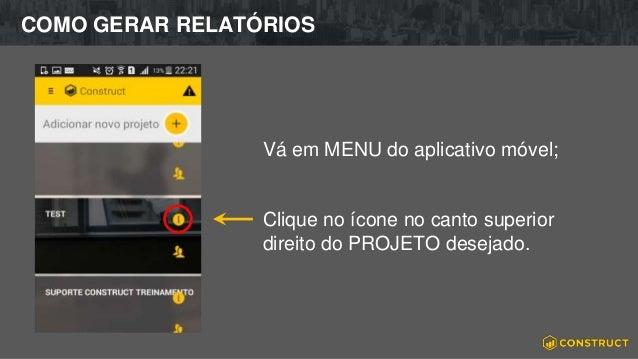 COMO GERAR RELATÓRIOS Vá em MENU do aplicativo móvel; Clique no ícone no canto superior direito do PROJETO desejado.